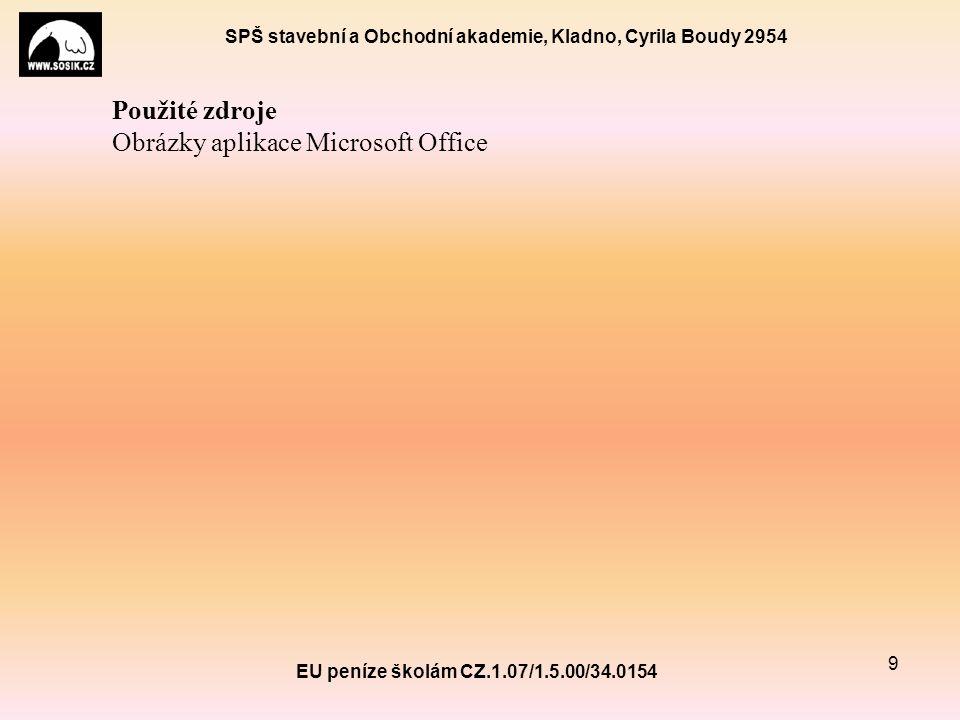 SPŠ stavební a Obchodní akademie, Kladno, Cyrila Boudy 2954 EU peníze školám CZ.1.07/1.5.00/34.0154 9 Použité zdroje Obrázky aplikace Microsoft Office