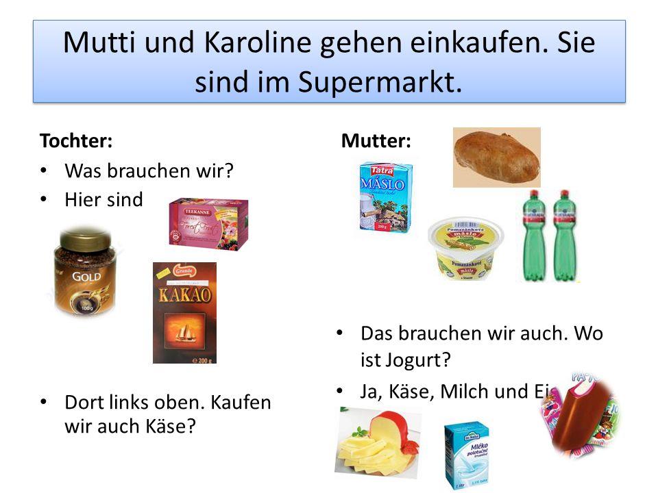 Mutti und Karoline gehen einkaufen. Sie sind im Supermarkt. Tochter: Was brauchen wir? Hier sind Dort links oben. Kaufen wir auch Käse?oben Mutter: Da