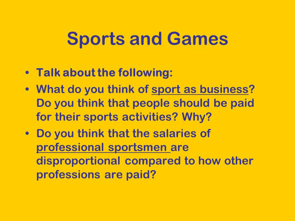 Sports and Games Talk about the following: What do you think of sport as business? Do you think that people should be paid for their sports activities