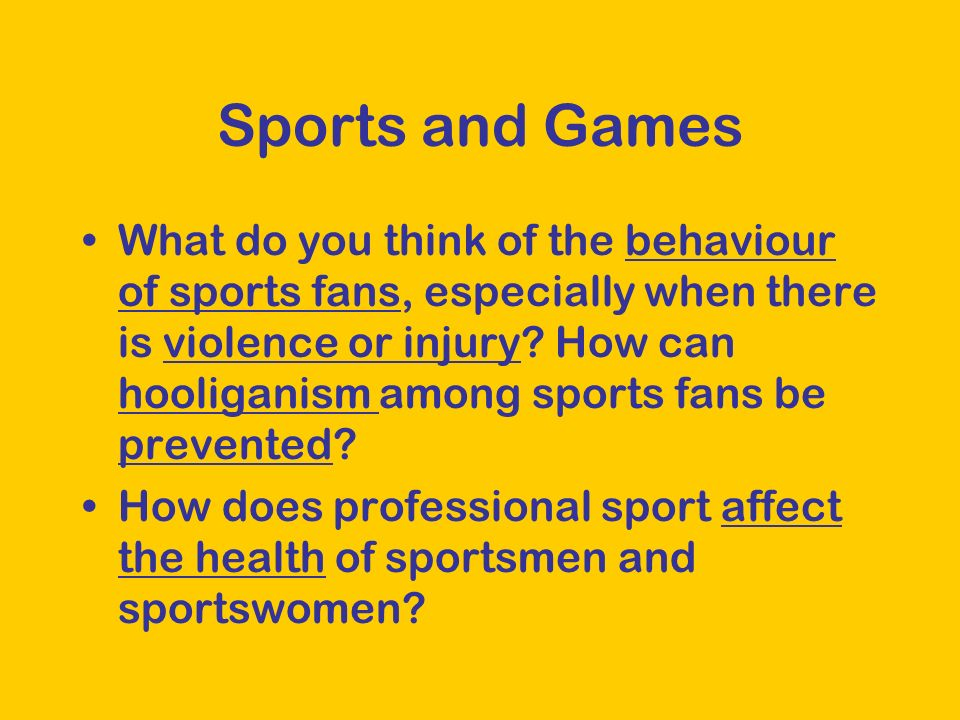 Sports and Games What do you think of the behaviour of sports fans, especially when there is violence or injury.