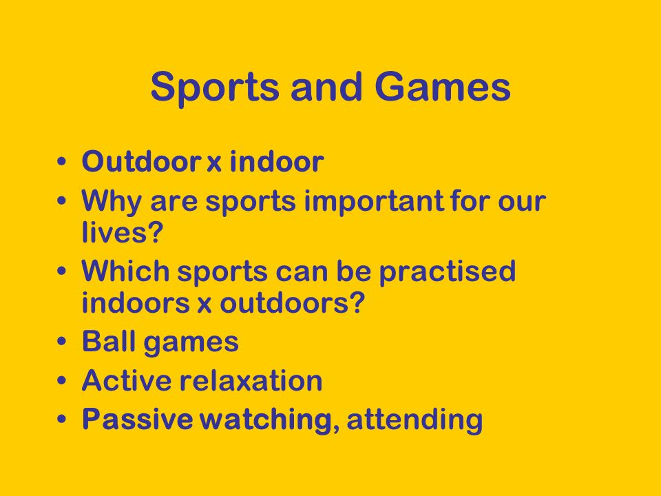 Sports and Games Outdoor x indoor Why are sports important for our lives? Which sports can be practised indoors x outdoors? Ball games Active relaxati