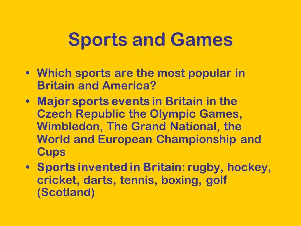 Sports and Games Which sports are the most popular in Britain and America? Major sports events in Britain in the Czech Republic the Olympic Games, Wim