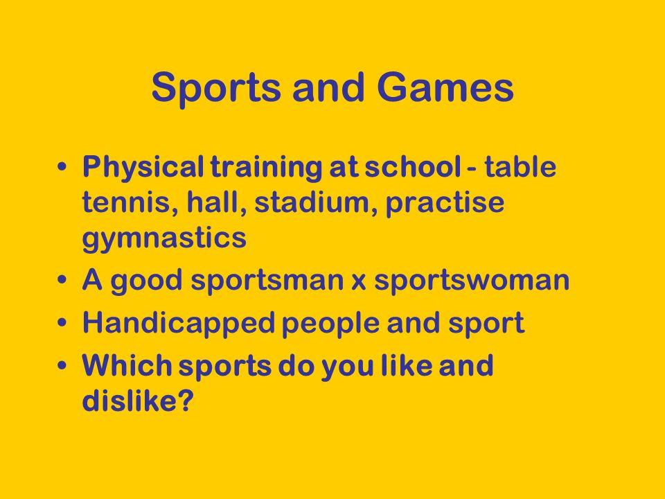 Sports and Games Physical training at school - table tennis, hall, stadium, practise gymnastics A good sportsman x sportswoman Handicapped people and