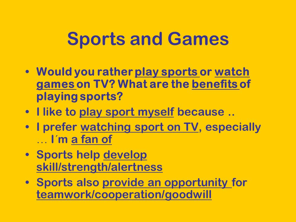 Sports and Games Would you rather play sports or watch games on TV? What are the benefits of playing sports? I like to play sport myself because.. I p