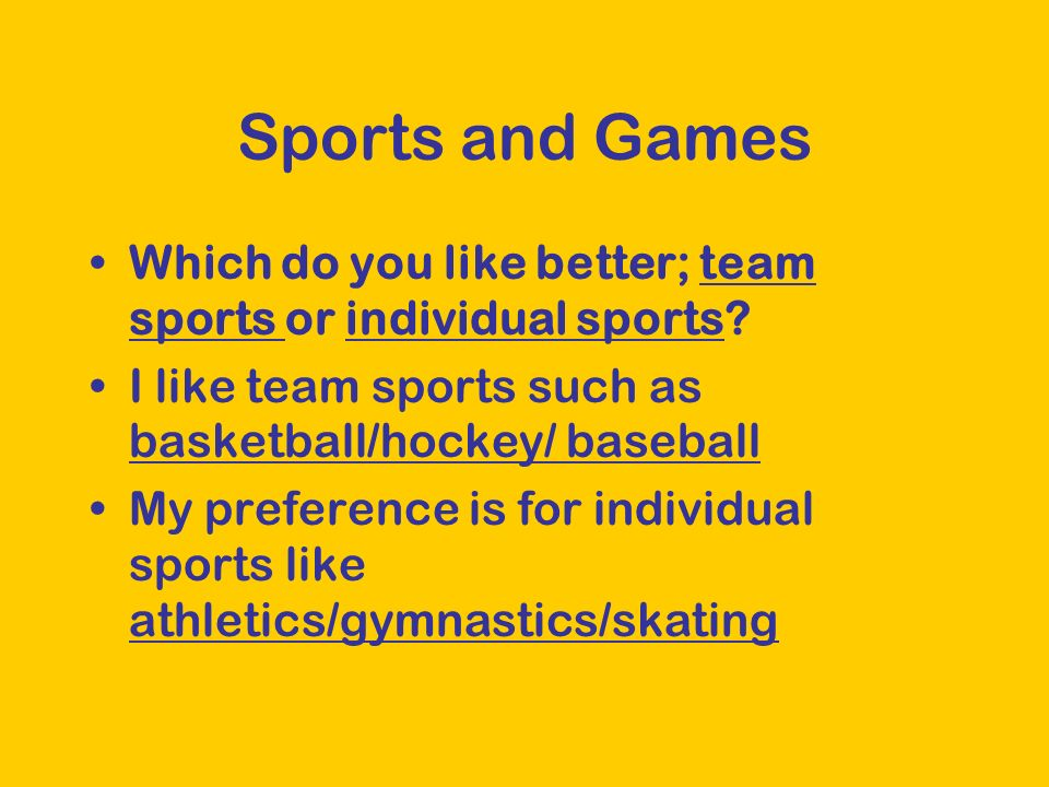 Sports and Games Which do you like better; team sports or individual sports? I like team sports such as basketball/hockey/ baseball My preference is f
