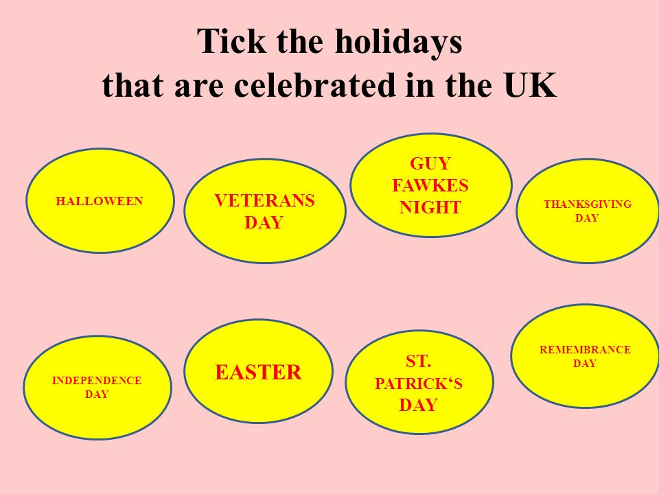 Tick the holidays that are celebrated in the UK HALLOWEEN VETERANS DAY GUY FAWKES NIGHT THANKSGIVING DAY INDEPENDENCE DAY ST.