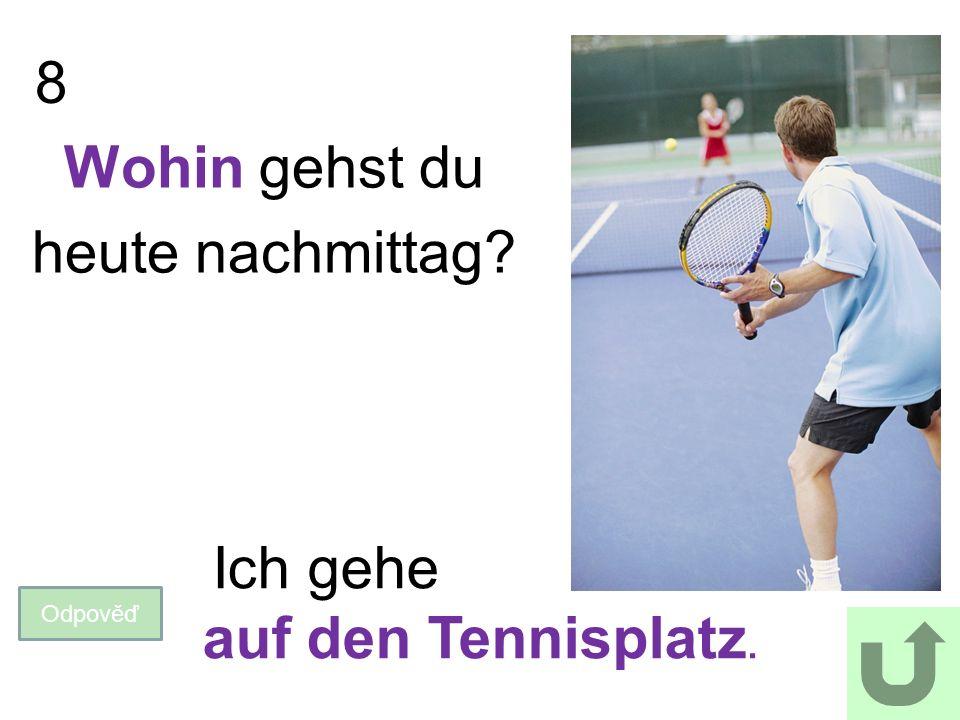 8 Odpověď Ich gehe auf den Tennisplatz. Wohin gehst du heute nachmittag?