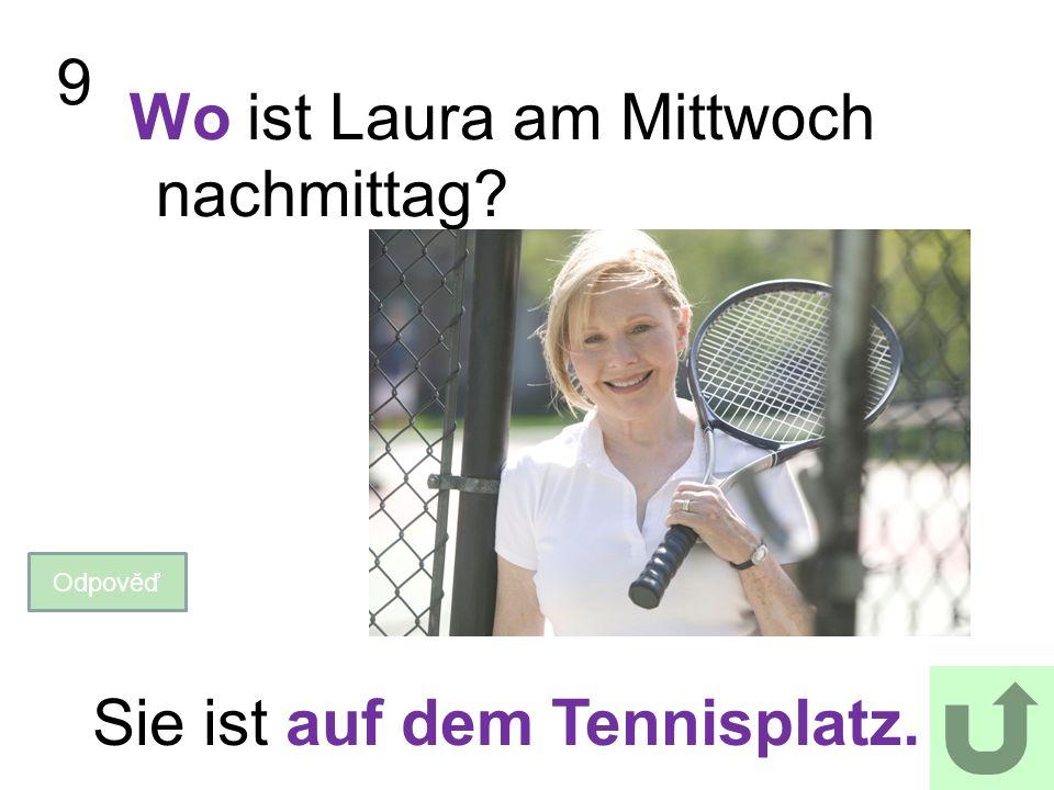 9 Wo ist Laura am Mittwoch nachmittag? Odpověď Sie ist auf dem Tennisplatz.