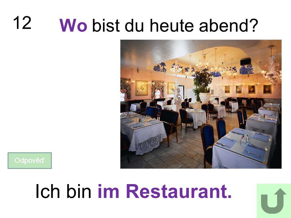 12 Wo bist du heute abend? Odpověď Ich bin im Restaurant.