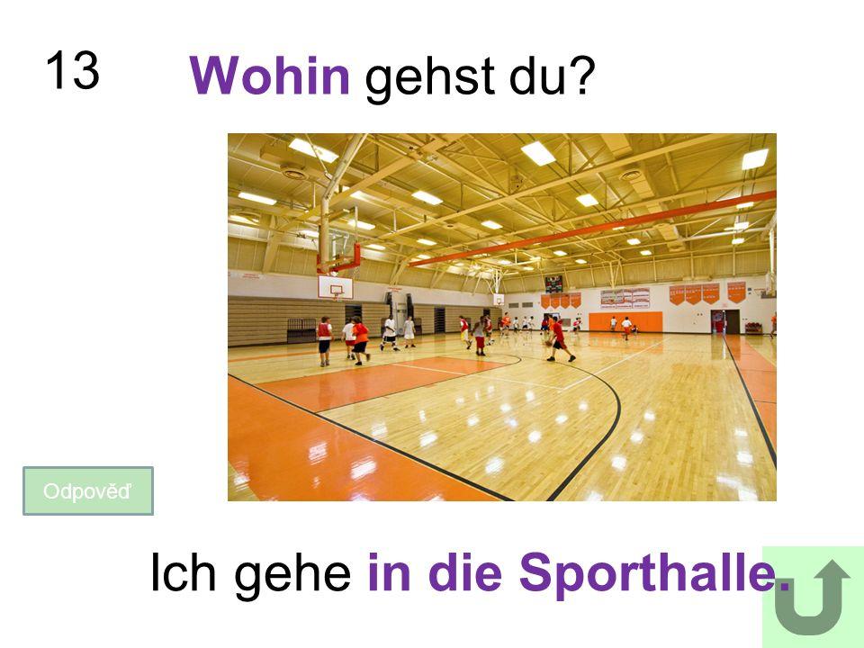 13 Wohin gehst du? Odpověď Ich gehe in die Sporthalle.