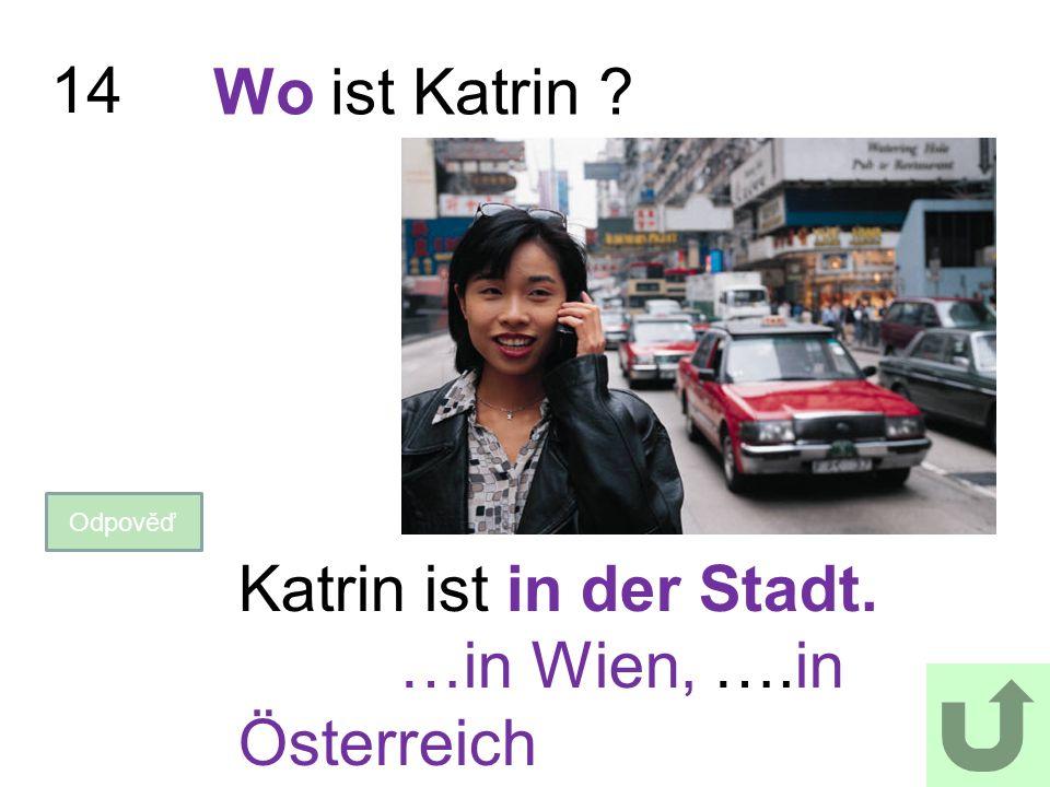 14 Wo ist Katrin ? Odpověď Katrin ist in der Stadt. …in Wien, ….in Österreich