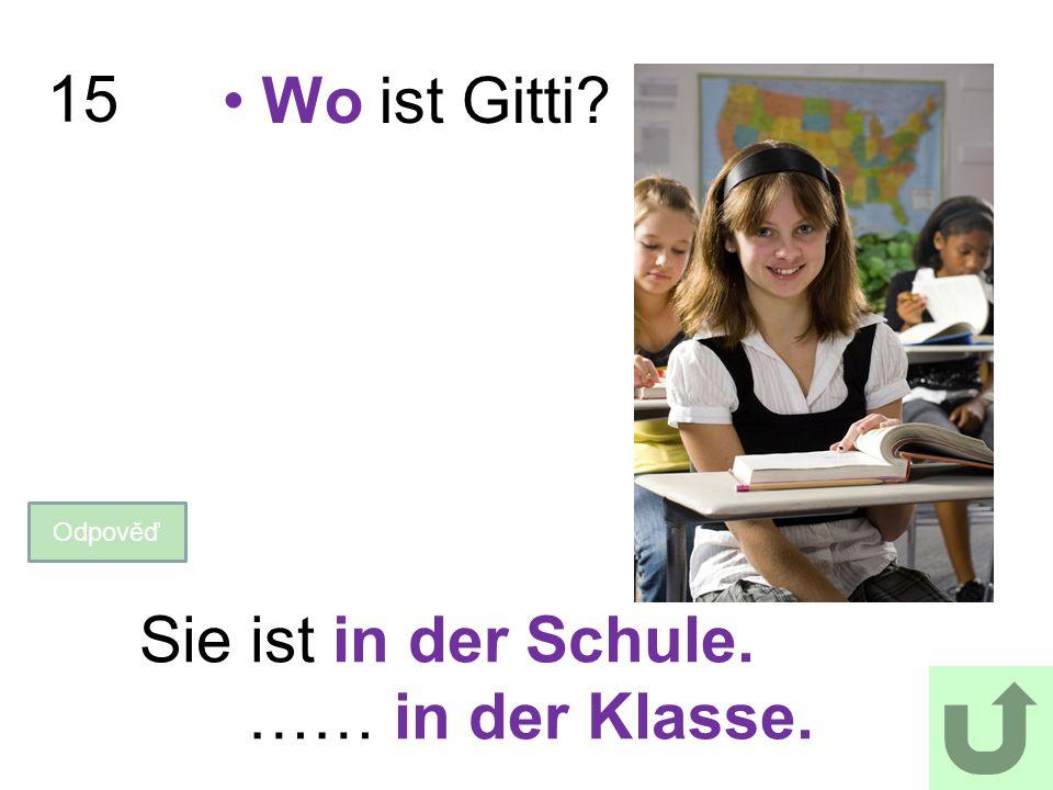 15 Wo ist Gitti? Odpověď Sie ist in der Schule. …… in der Klasse.