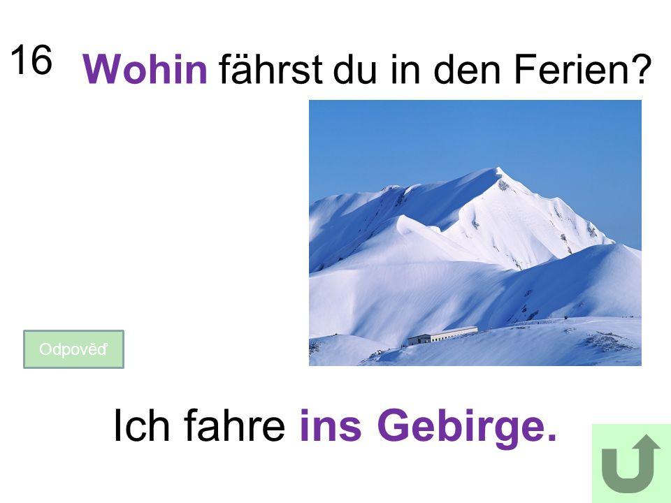 16 Wohin fährst du in den Ferien? Odpověď Ich fahre ins Gebirge.
