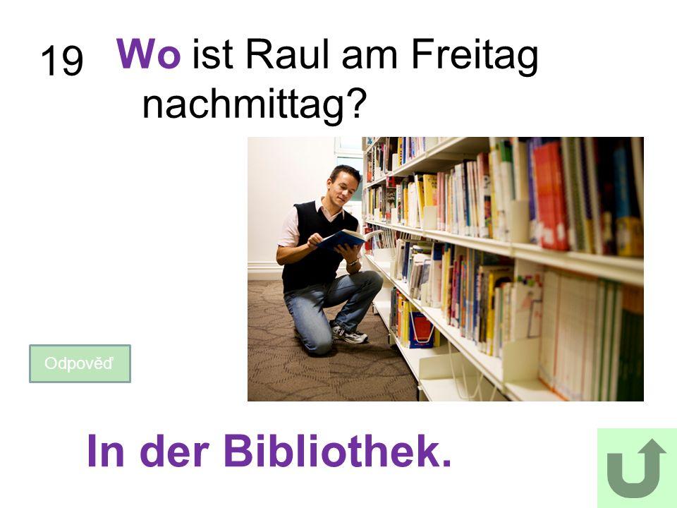 19 Wo ist Raul am Freitag nachmittag? Odpověď In der Bibliothek.