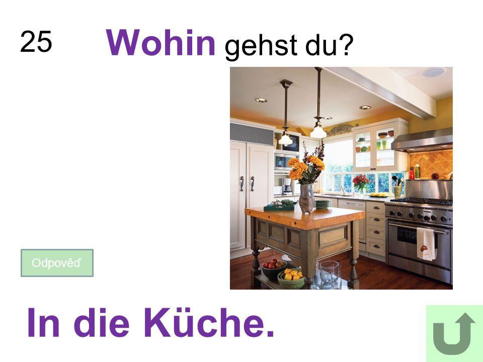 25 Wohin gehst du? Odpověď In die Küche.