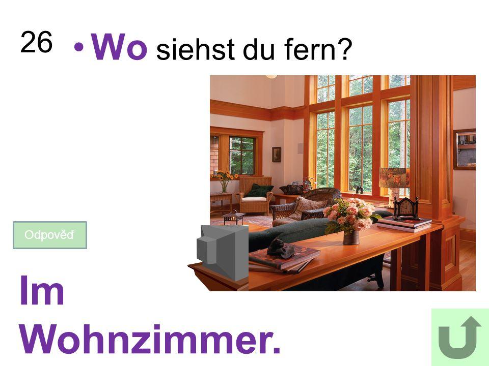 26 Wo siehst du fern? Odpověď Im Wohnzimmer.