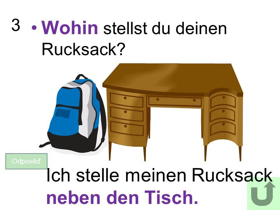 3 Wohin stellst du deinen Rucksack? Odpověď Ich stelle meinen Rucksack neben den Tisch.