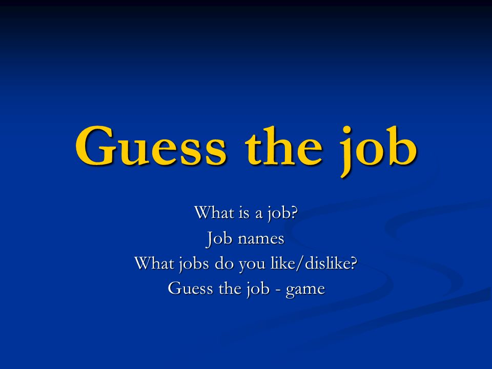 Guess the job What is a job? Job names What jobs do you like/dislike? Guess the job - game