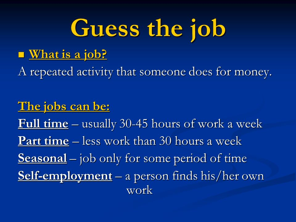 Guess the job What is a job? What is a job? A repeated activity that someone does for money. The jobs can be: Full time – usually 30-45 hours of work
