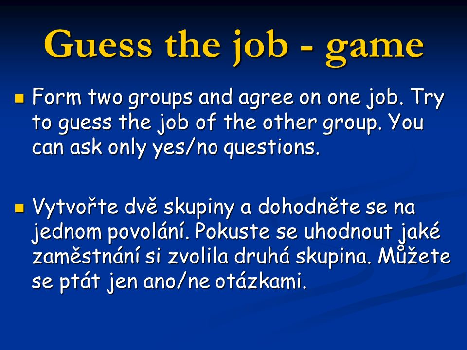 Guess the job - game Form two groups and agree on one job. Try to guess the job of the other group. You can ask only yes/no questions. Form two groups