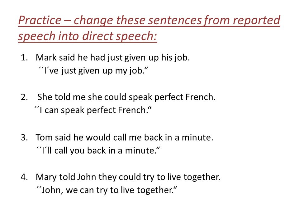 "Practice – change these sentences from reported speech into direct speech: 1.Mark said he had just given up his job. ´´I´ve just given up my job."" 2.S"