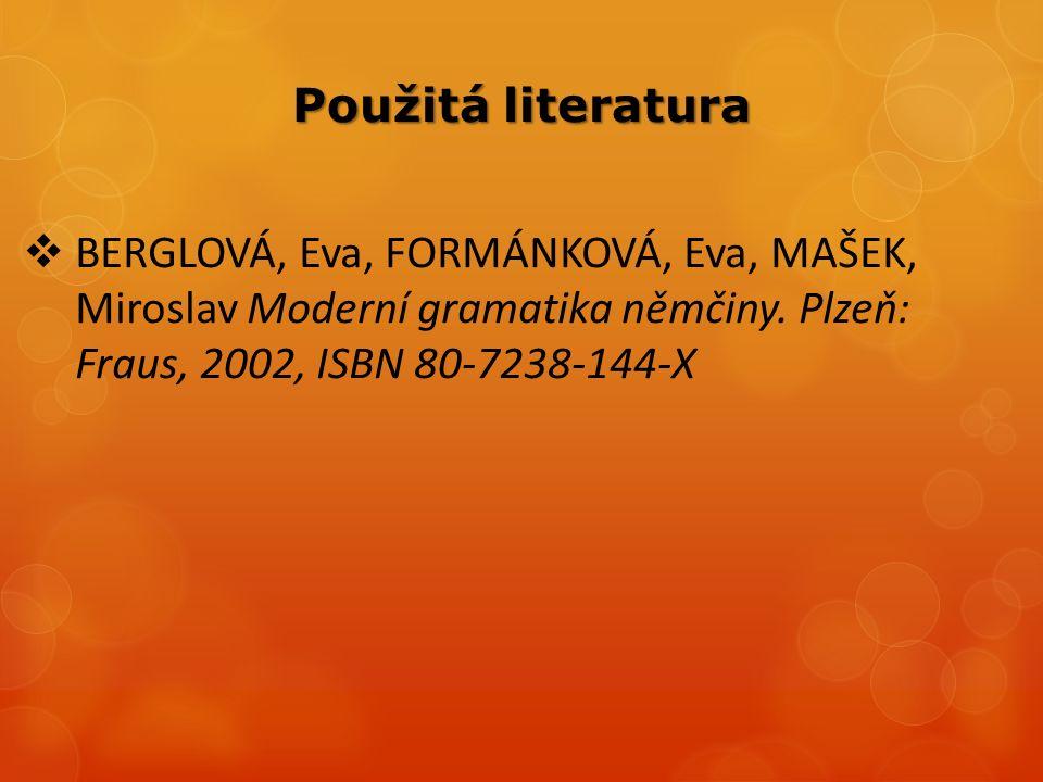 Použitá literatura  BERGLOVÁ, Eva, FORMÁNKOVÁ, Eva, MAŠEK, Miroslav Moderní gramatika němčiny.