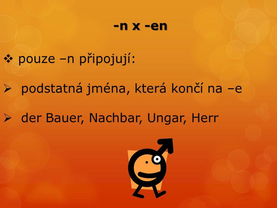 -n x -en -n x -en  pouze –n připojují:  podstatná jména, která končí na –e  der Bauer, Nachbar, Ungar, Herr