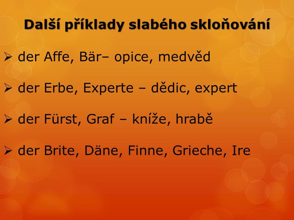  der Affe, Bär– opice, medvěd  der Erbe, Experte – dědic, expert  der Fürst, Graf – kníže, hrabě  der Brite, Däne, Finne, Grieche, Ire Další příklady slabého skloňování