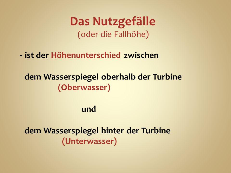 Das Nutzgefälle (oder die Fallhöhe) - ist der Höhenunterschied zwischen dem Wasserspiegel oberhalb der Turbine (Oberwasser) und dem Wasserspiegel hinter der Turbine (Unterwasser)