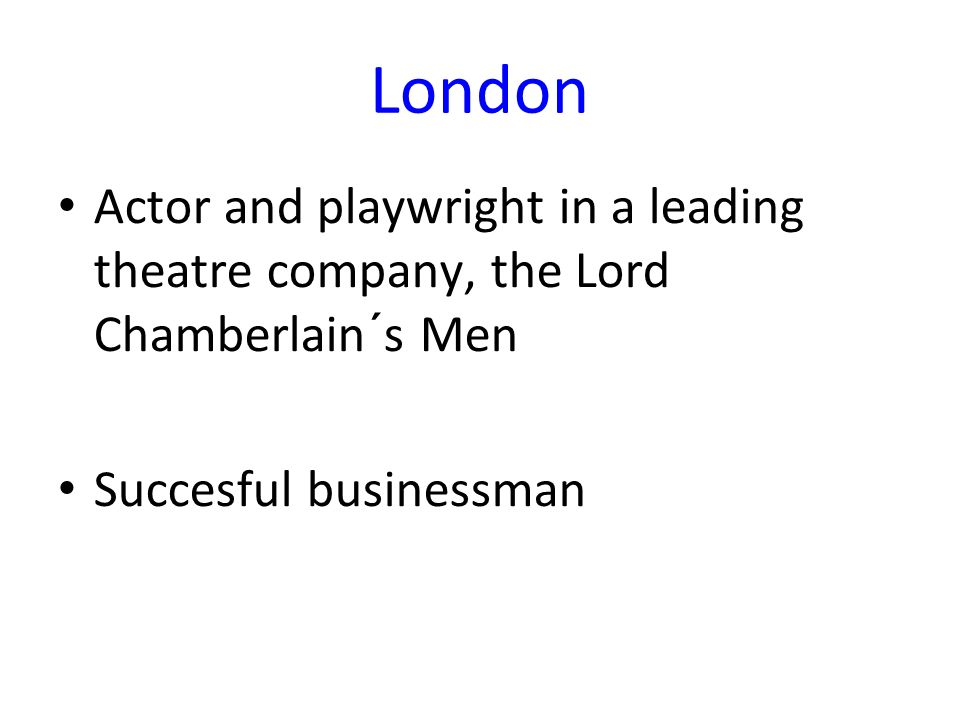 London Actor and playwright in a leading theatre company, the Lord Chamberlain´s Men Succesful businessman