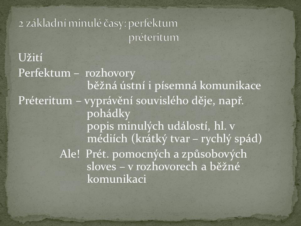 Užití Perfektum – rozhovory běžná ústní i písemná komunikace Préteritum – vyprávění souvislého děje, např. pohádky popis minulých událostí, hl. v médi
