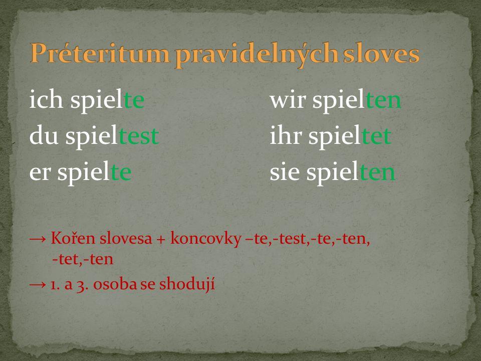 ich spieltewir spielten du spieltestihr spieltet er spieltesie spielten → Kořen slovesa + koncovky –te,-test,-te,-ten, -tet,-ten → 1. a 3. osoba se sh