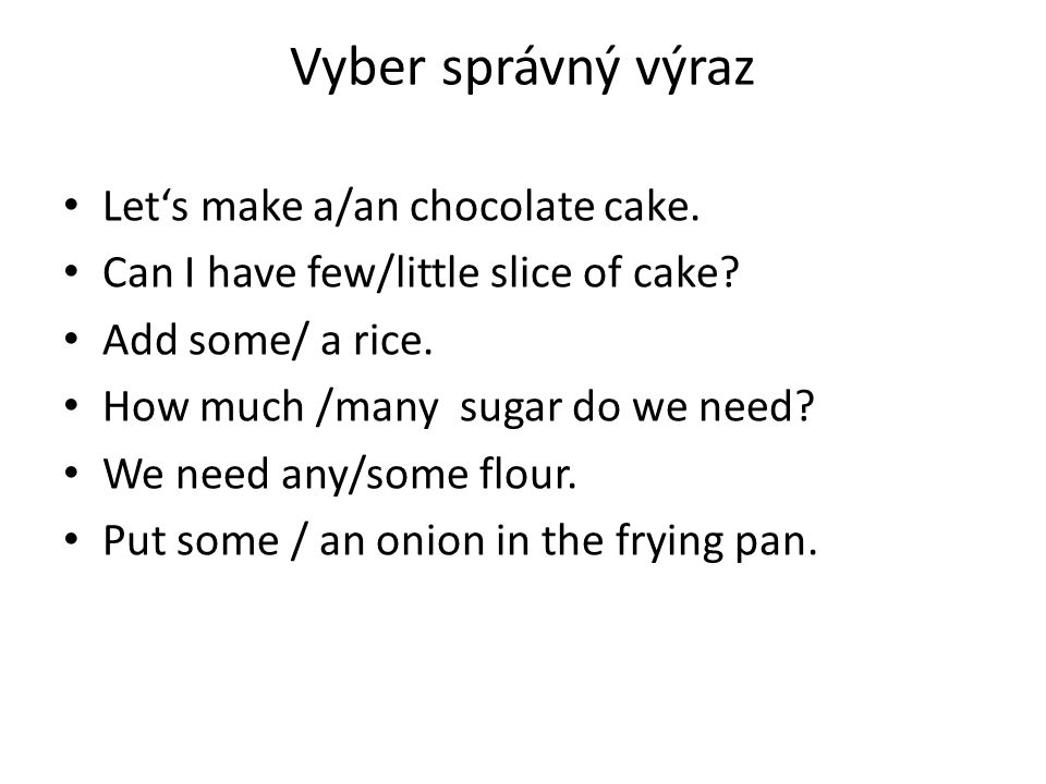 Vyber správný výraz Let's make a/an chocolate cake. Can I have few/little slice of cake? Add some/ a rice. How much /many sugar do we need? We need an
