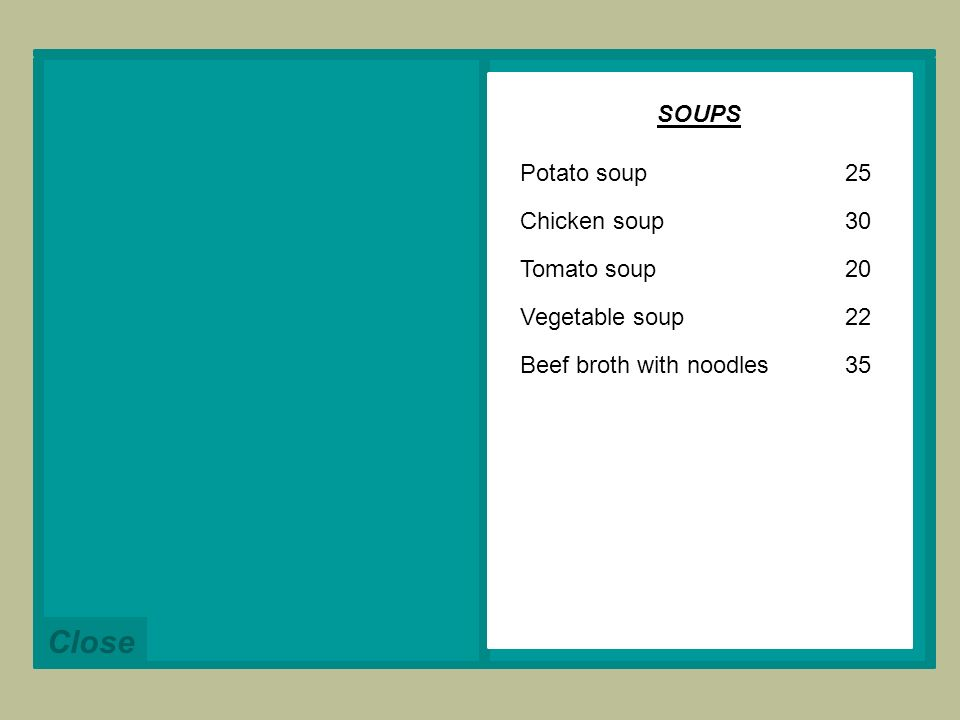 Potato soup Chicken soup Tomato soup Vegetable soup Beef broth with noodles Close 25 30 20 22 35 SOUPS