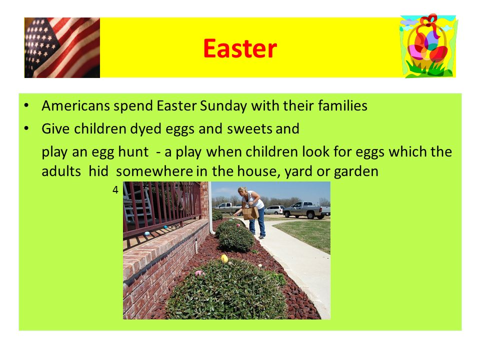 Americans spend Easter Sunday with their families Give children dyed eggs and sweets and play an egg hunt - a play when children look for eggs which the adults hid somewhere in the house, yard or garden Easter 4