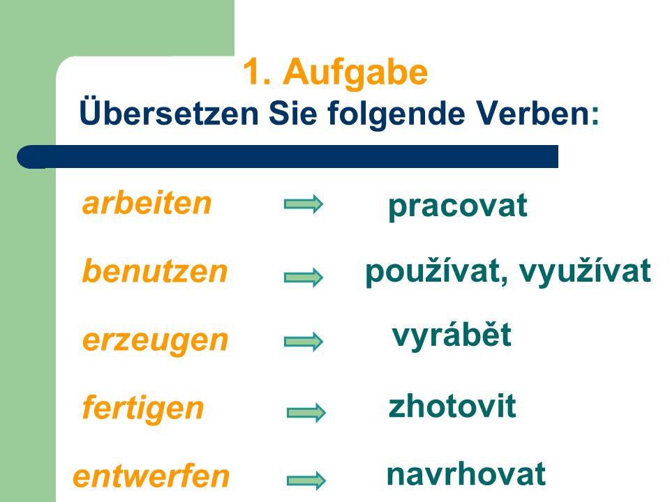 1. Aufgabe Übersetzen Sie folgende Verben: arbeiten benutzen erzeugen fertigen entwerfen vyrábět zhotovit používat, využívat navrhovat pracovat