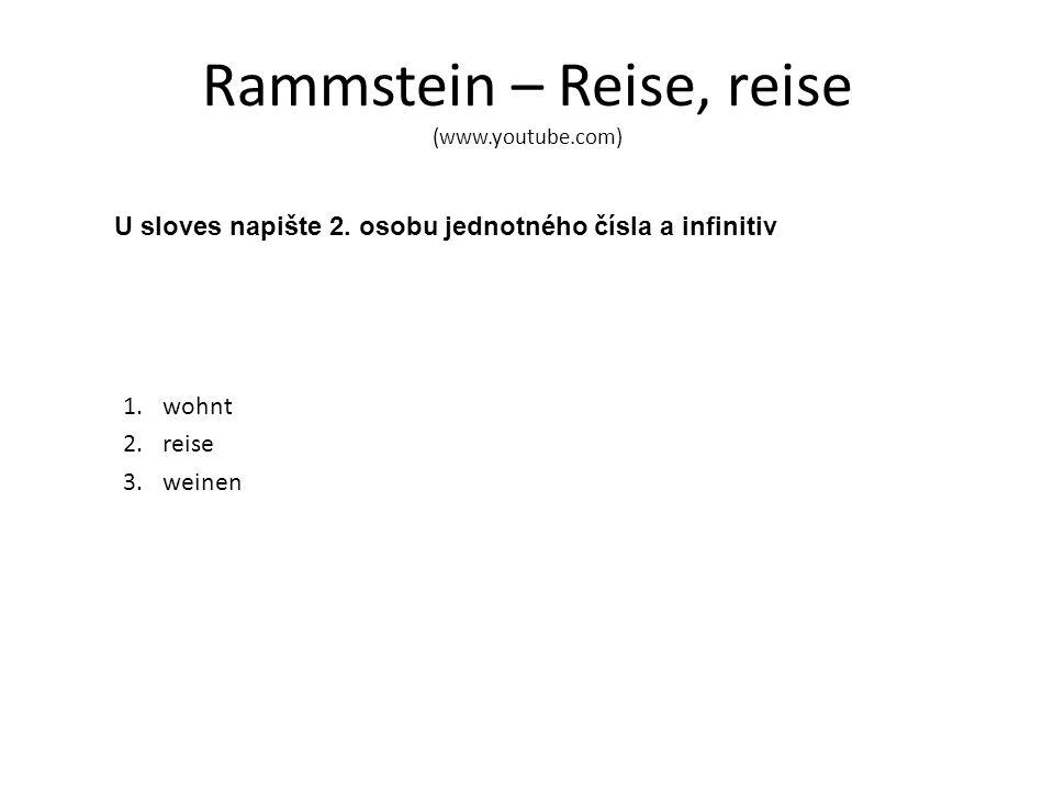 Rammstein – Reise, reise (www.youtube.com) U sloves napište 2. osobu jednotného čísla a infinitiv 1.wohnt 2.reise 3.weinen
