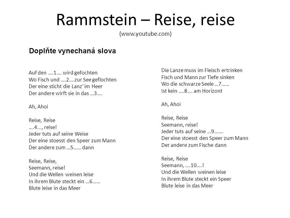 Rammstein – Reise, reise (www.youtube.com) Doplňte vynechaná slova Auf den ….1…. wird gefochten Wo Fisch und ….2….zur See geflochten Der eine sticht d