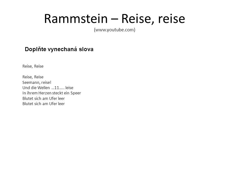 Rammstein – Reise, reise (www.youtube.com) Doplňte vynechaná slova Reise, Reise Reise, Reise Seemann, reise! Und die Wellen …11….. leise In ihrem Herz