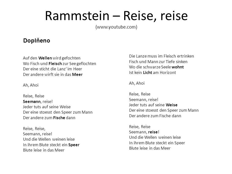 Rammstein – Reise, reise (www.youtube.com) Doplňeno Auf den Wellen wird gefochten Wo Fisch und Fleisch zur See geflochten Der eine sticht die Lanz im Heer Der andere wirft sie in das Meer Ah, Ahoi Reise, Reise Seemann, reise.