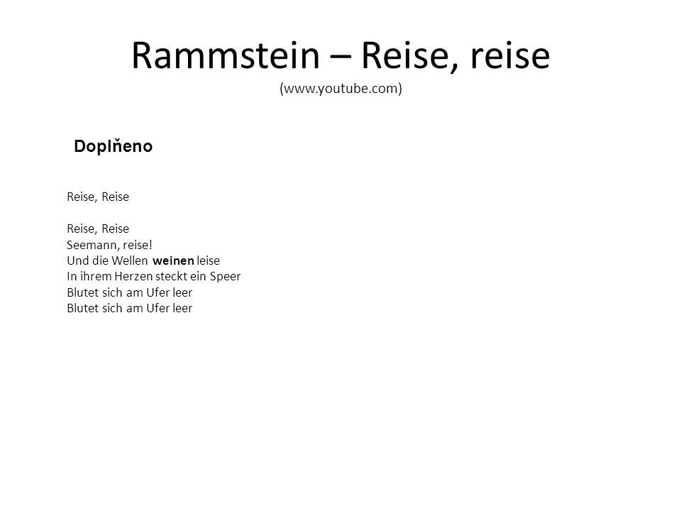 Rammstein – Reise, reise (www.youtube.com) Doplňeno Reise, Reise Reise, Reise Seemann, reise! Und die Wellen weinen leise In ihrem Herzen steckt ein S