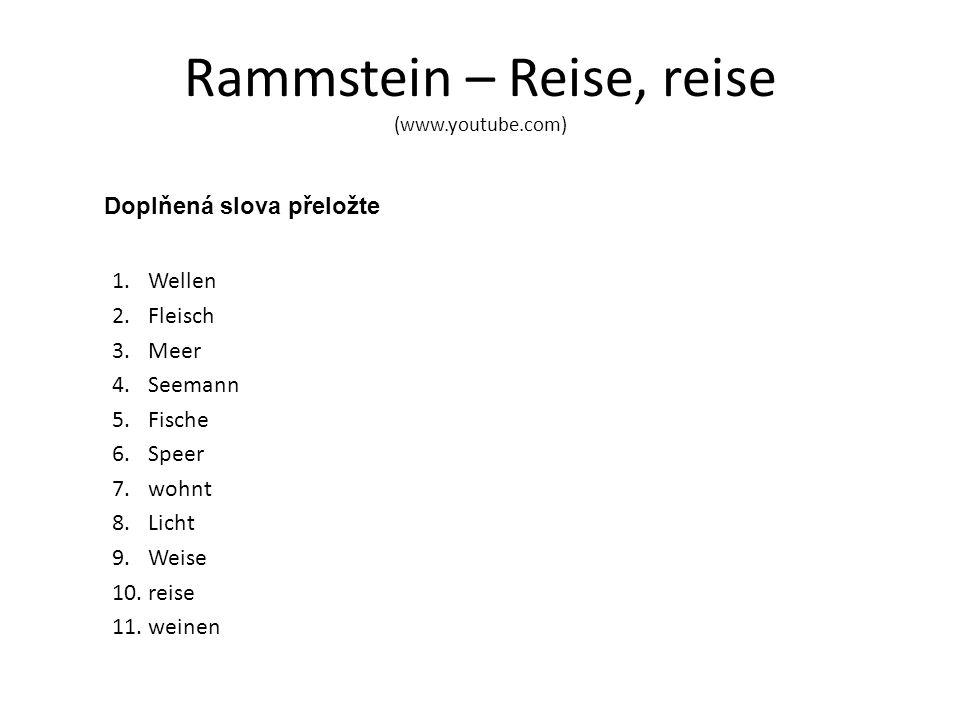 Rammstein – Reise, reise (www.youtube.com) Doplňená slova přeložte 1.Wellen 2.Fleisch 3.Meer 4.Seemann 5.Fische 6.Speer 7.wohnt 8.Licht 9.Weise 10.reise 11.weinen