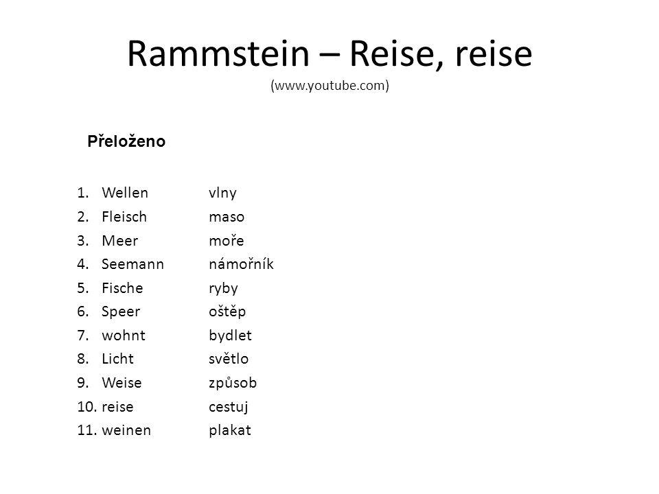 Rammstein – Reise, reise (www.youtube.com) Přeloženo 1.Wellenvlny 2.Fleischmaso 3.Meermoře 4.Seemannnámořník 5.Fischeryby 6.Speeroštěp 7.wohntbydlet 8.Lichtsvětlo 9.Weisezpůsob 10.reisecestuj 11.weinenplakat
