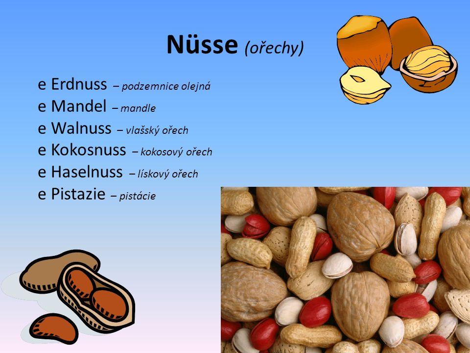 Nüsse (ořechy) e Erdnuss – podzemnice olejná e Mandel – mandle e Walnuss – vlašský ořech e Kokosnuss – kokosový ořech e Haselnuss – lískový ořech e Pistazie – pistácie