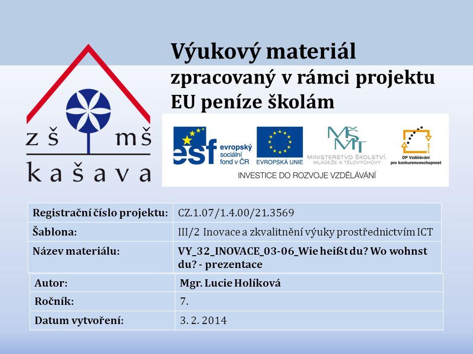 Výukový materiál zpracovaný v rámci projektu EU peníze školám Registrační číslo projektu:CZ.1.07/1.4.00/21.3569 Šablona:III/2 Inovace a zkvalitnění výuky prostřednictvím ICT Název materiálu:VY_32_INOVACE_03-06_Wie heißt du.
