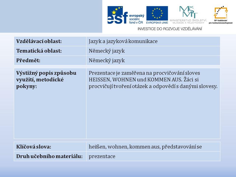 Vzdělávací oblast:Jazyk a jazyková komunikace Tematická oblast:Německý jazyk Předmět:Německý jazyk Výstižný popis způsobu využití, metodické pokyny: Prezentace je zaměřena na procvičování sloves HEISSEN, WOHNEN und KOMMEN AUS.