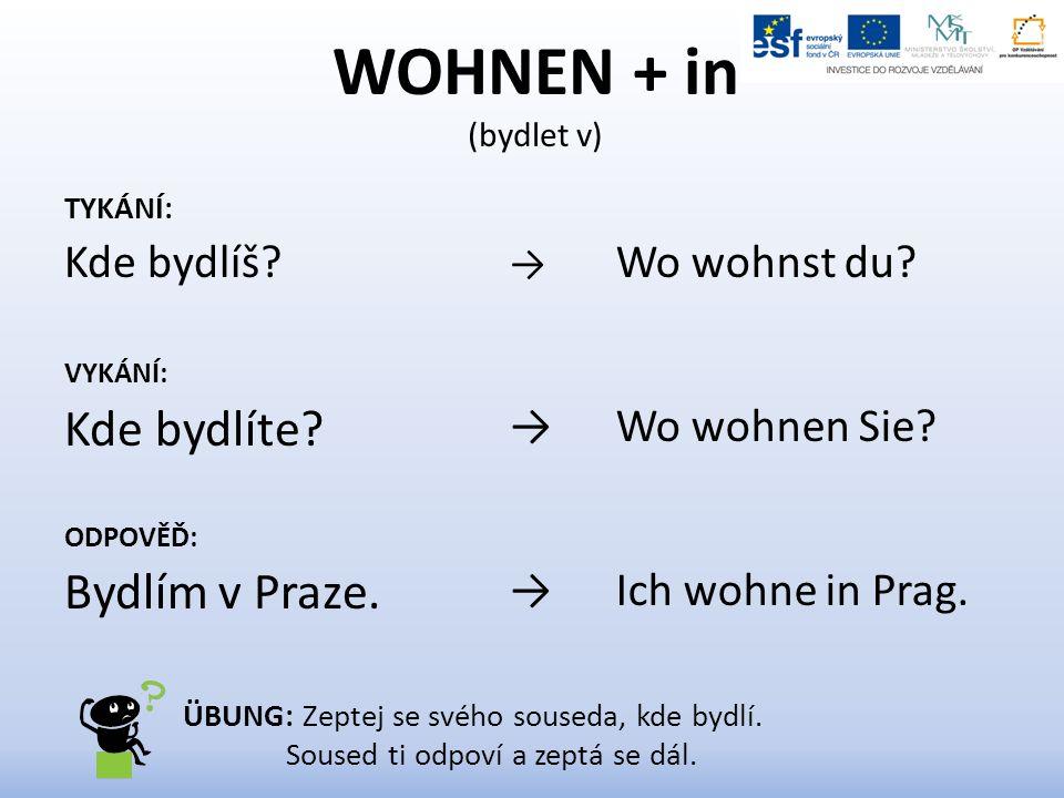 WOHNEN + in (bydlet v) TYKÁNÍ: Kde bydlíš. VYKÁNÍ: Kde bydlíte.