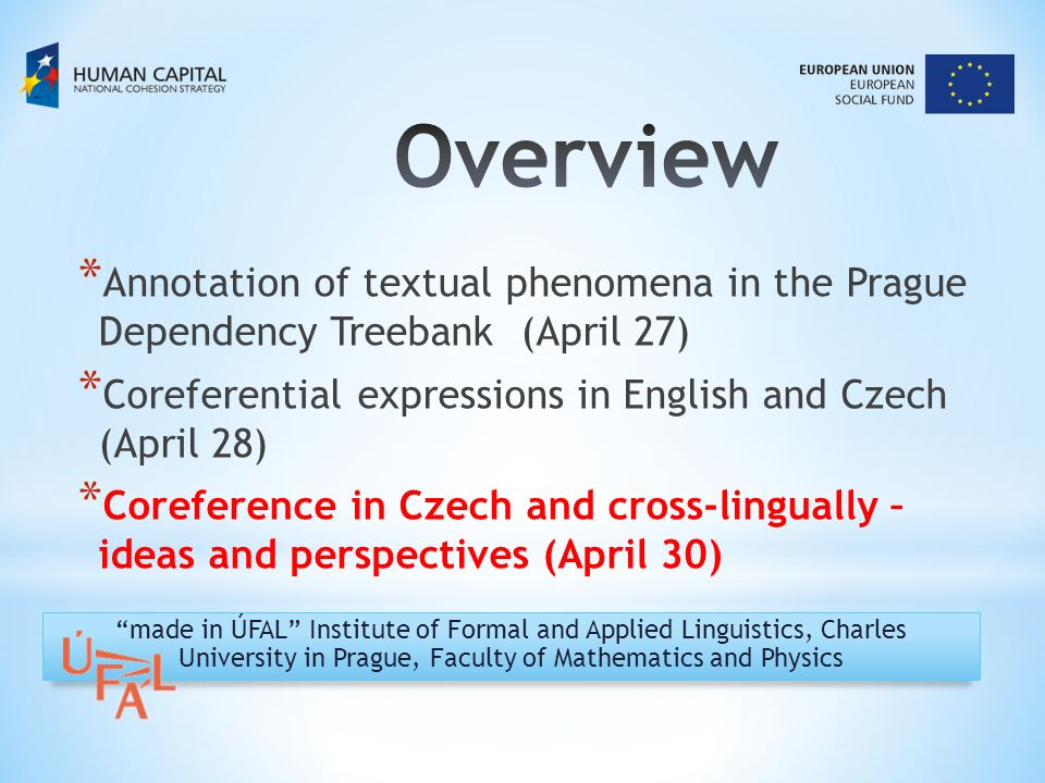 * Annotation of textual phenomena in the Prague Dependency Treebank (April 27) * Coreferential expressions in English and Czech (April 28) * Coreference in Czech and cross-lingually – ideas and perspectives (April 30) made in ÚFAL Institute of Formal and Applied Linguistics, Charles University in Prague, Faculty of Mathematics and Physics
