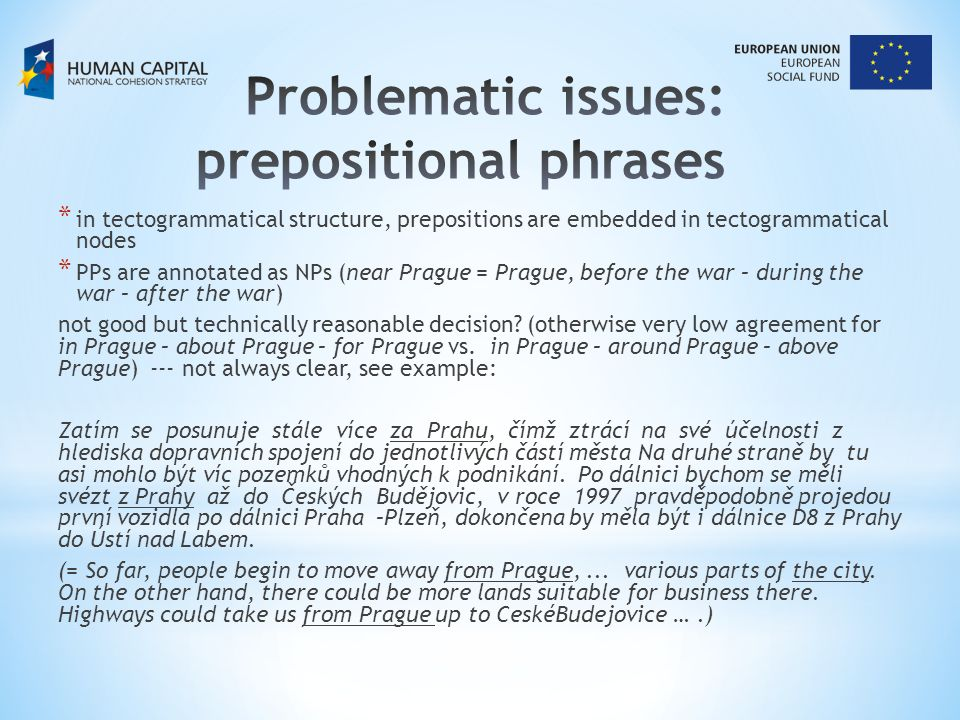 * in tectogrammatical structure, prepositions are embedded in tectogrammatical nodes * PPs are annotated as NPs (near Prague = Prague, before the war – during the war – after the war) not good but technically reasonable decision.
