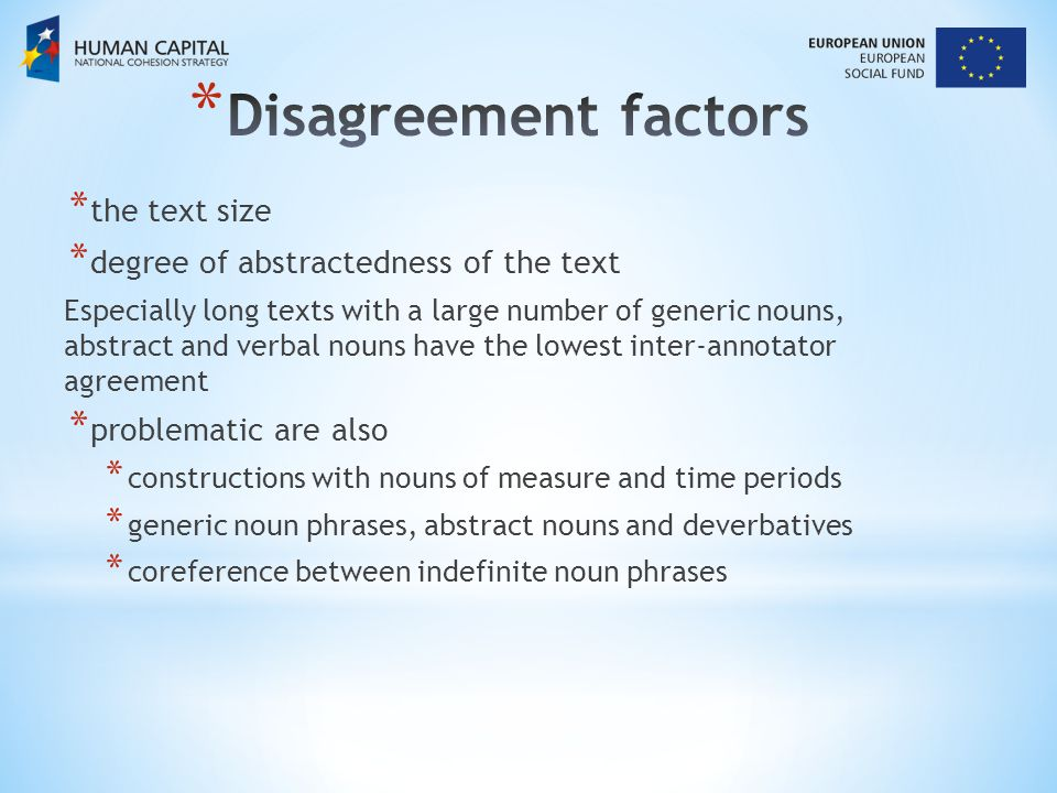 * the text size * degree of abstractedness of the text Especially long texts with a large number of generic nouns, abstract and verbal nouns have the lowest inter-annotator agreement * problematic are also * constructions with nouns of measure and time periods * generic noun phrases, abstract nouns and deverbatives * coreference between indefinite noun phrases